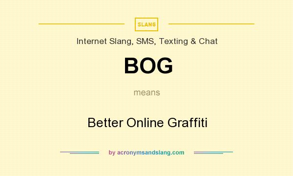 What does BOG mean? It stands for Better Online Graffiti