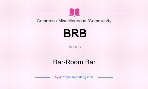 What does BRB mean? It stands for Bar-Room Bar