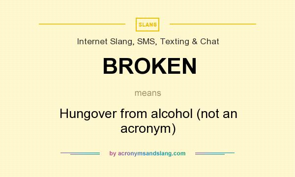 What does BROKEN mean? It stands for Hungover from alcohol (not an acronym)