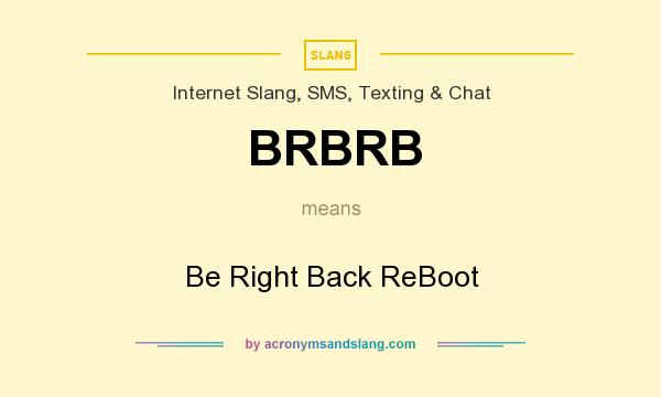 What does BRBRB mean? It stands for Be Right Back ReBoot