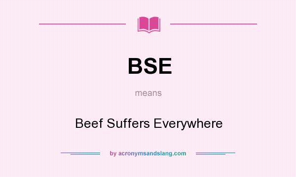 What does BSE mean? It stands for Beef Suffers Everywhere