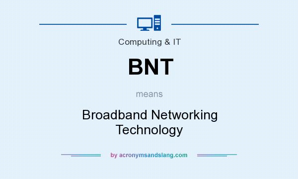 What does BNT mean? It stands for Broadband Networking Technology