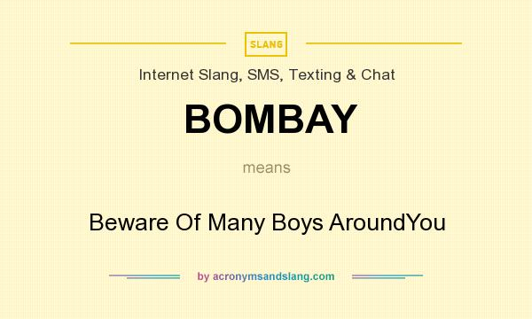 What does BOMBAY mean? It stands for Beware Of Many Boys AroundYou