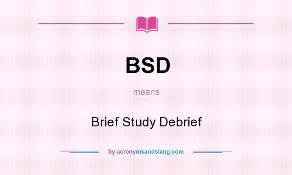 What does BSD mean? It stands for Brief Study Debrief