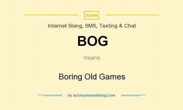 What does BOG mean? It stands for Boring Old Games