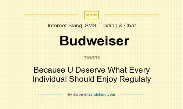 What does Budweiser mean? It stands for Because U Deserve What Every Individual Should Enjoy Regulaly