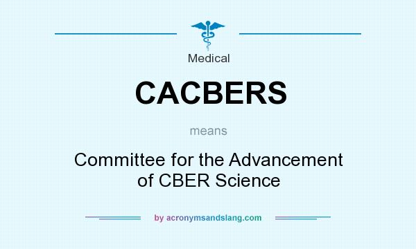 What does CACBERS mean? It stands for Committee for the Advancement of CBER Science