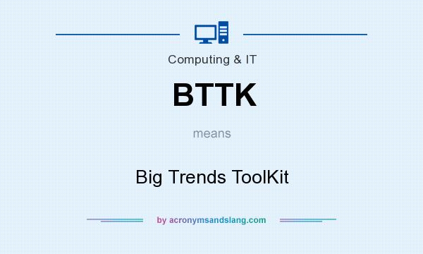 What does BTTK mean? It stands for Big Trends ToolKit