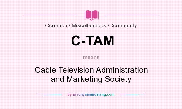 What does C-TAM mean? It stands for Cable Television Administration and Marketing Society