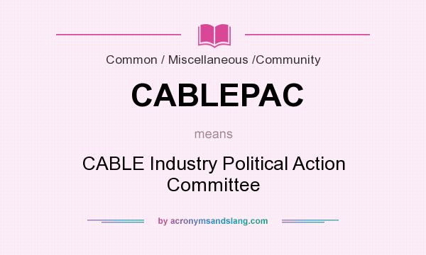 What does CABLEPAC mean? It stands for CABLE Industry Political Action Committee