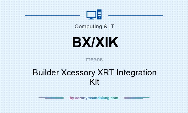 What does BX/XIK mean? It stands for Builder Xcessory XRT Integration Kit