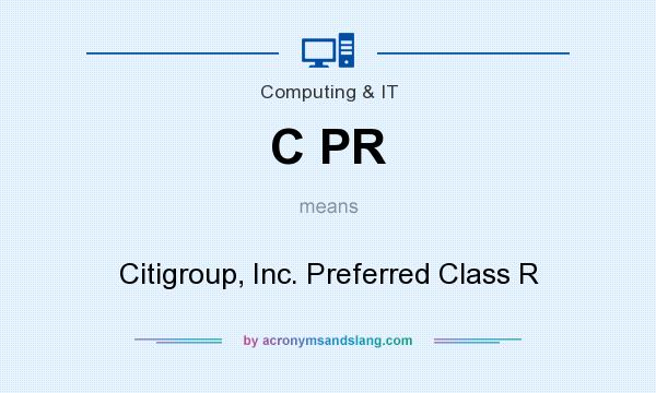 What does C PR mean? It stands for Citigroup, Inc. Preferred Class R