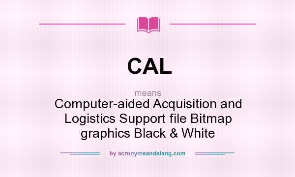 What does CAL mean? It stands for Computer-aided Acquisition and Logistics Support file Bitmap graphics Black & White