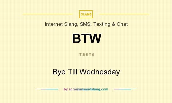 What does BTW mean? It stands for Bye Till Wednesday