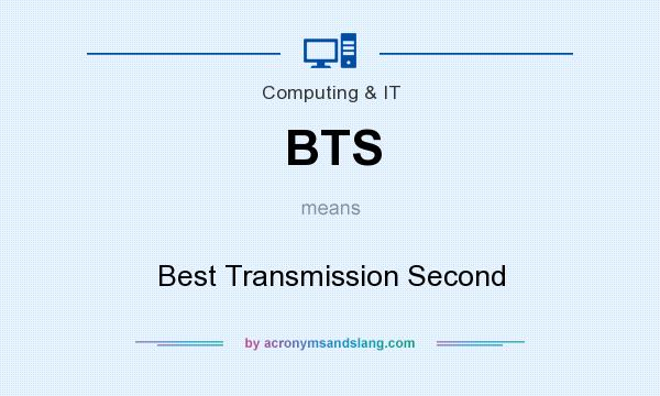 What does BTS mean? It stands for Best Transmission Second