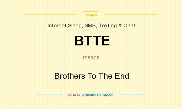 What does BTTE mean? It stands for Brothers To The End