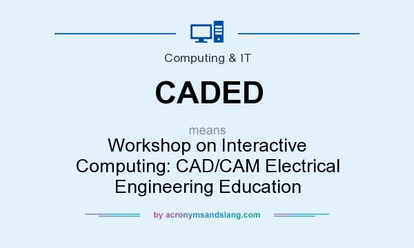 What does CADED mean? It stands for Workshop on Interactive Computing: CAD/CAM Electrical Engineering Education