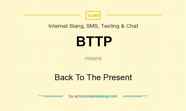 What does BTTP mean? It stands for Back To The Present