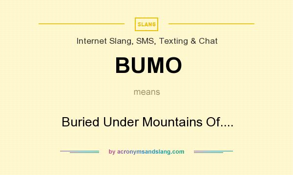 What does BUMO mean? It stands for Buried Under Mountains Of....