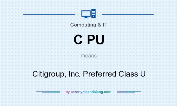 What does C PU mean? It stands for Citigroup, Inc. Preferred Class U