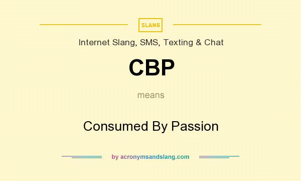 What does CBP mean? It stands for Consumed By Passion