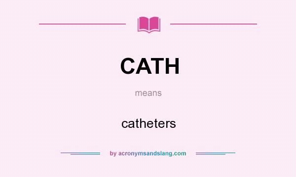 What does CATH mean? It stands for catheters