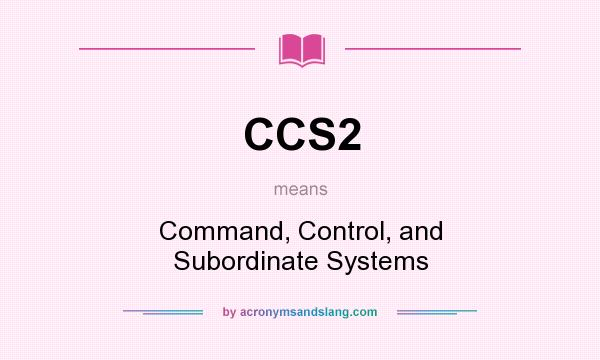 What does CCS2 mean? It stands for Command, Control, and Subordinate Systems