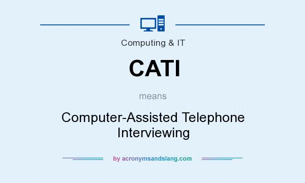 What does CATI mean? It stands for Computer-Assisted Telephone Interviewing