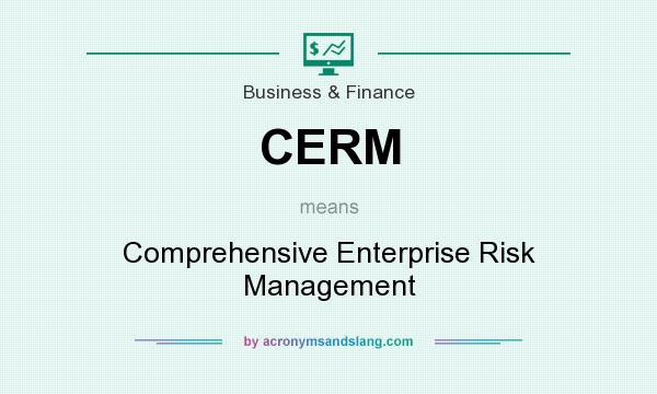 What does CERM mean? It stands for Comprehensive Enterprise Risk Management