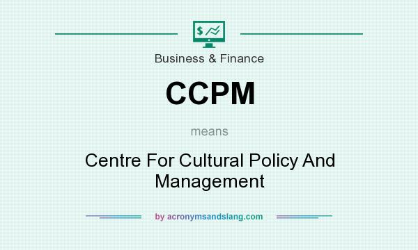 What does CCPM mean? It stands for Centre For Cultural Policy And Management