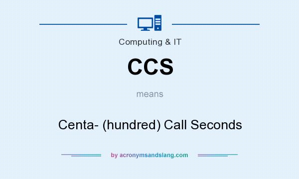 What does CCS mean? It stands for Centa- (hundred) Call Seconds