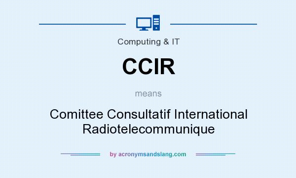What does CCIR mean? It stands for Comittee Consultatif International Radiotelecommunique