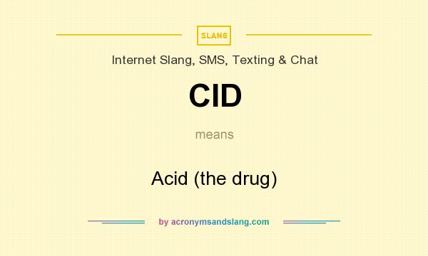 What does CID mean? It stands for Acid (the drug)