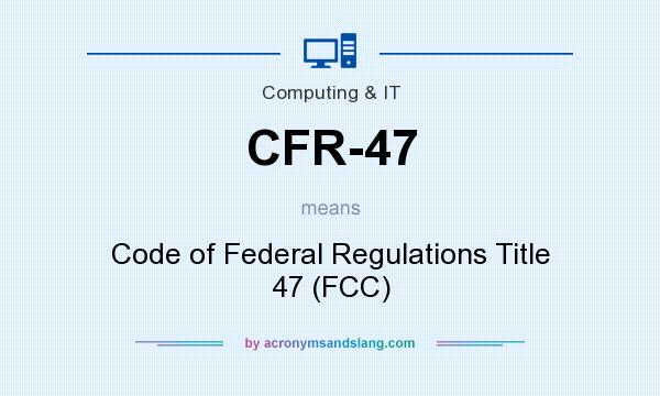 What does CFR-47 mean? It stands for Code of Federal Regulations Title 47 (FCC)