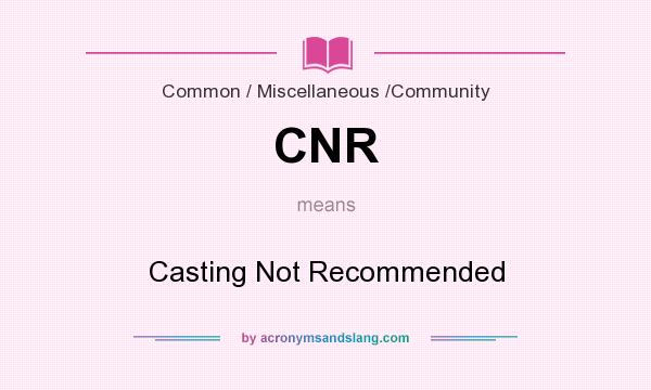 What does CNR mean? It stands for Casting Not Recommended