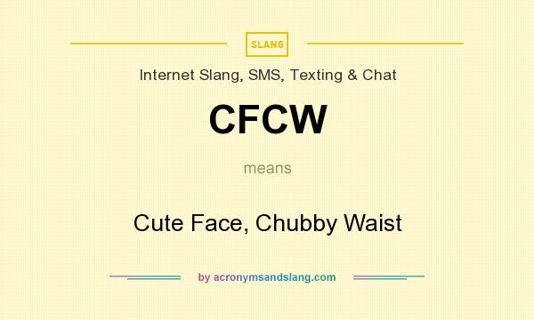 What does CFCW mean? It stands for Cute Face, Chubby Waist