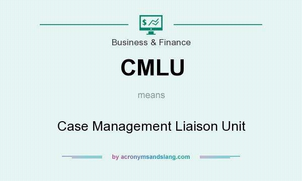 What does CMLU mean? It stands for Case Management Liaison Unit