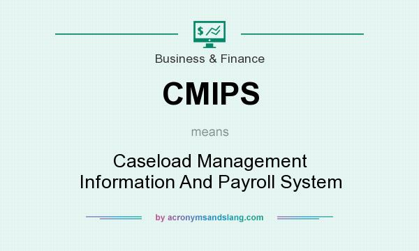 What does CMIPS mean? It stands for Caseload Management Information And Payroll System