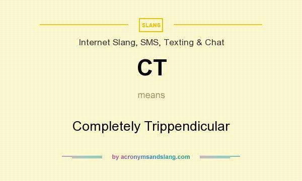 What does CT mean? It stands for Completely Trippendicular