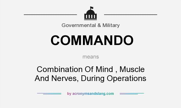 What does COMMANDO mean? It stands for Combination Of Mind , Muscle And Nerves, During Operations