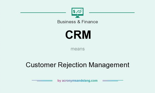 What does CRM mean? It stands for Customer Rejection Management