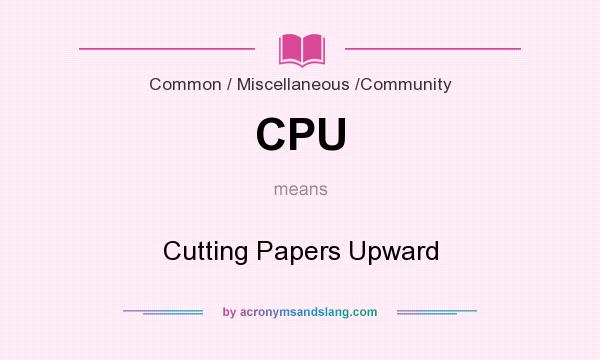 What does CPU mean? It stands for Cutting Papers Upward