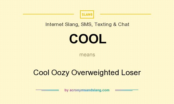 What does COOL mean? It stands for Cool Oozy Overweighted Loser