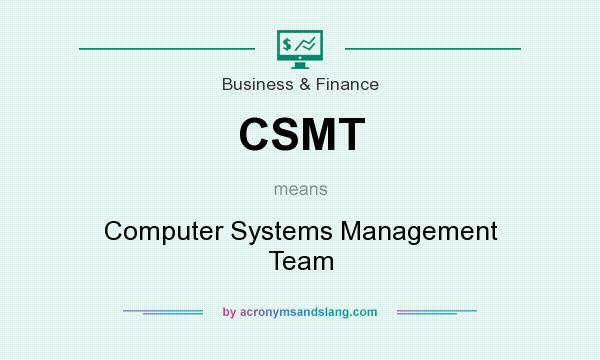 What does CSMT mean? It stands for Computer Systems Management Team