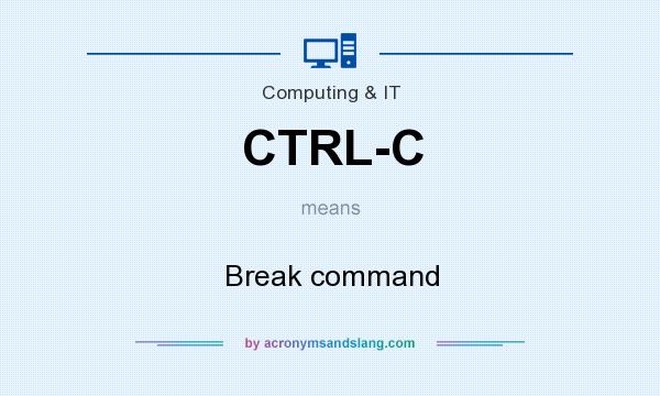What does CTRL-C mean? It stands for Break command