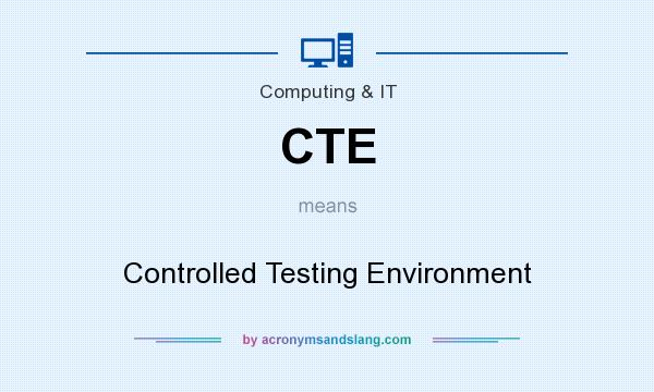 What does CTE mean? It stands for Controlled Testing Environment