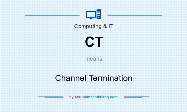 What does CT mean? It stands for Channel Termination