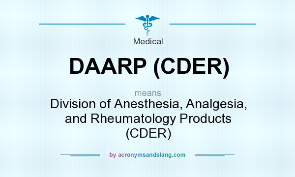 What does DAARP (CDER) mean? It stands for Division of Anesthesia, Analgesia, and Rheumatology Products (CDER)