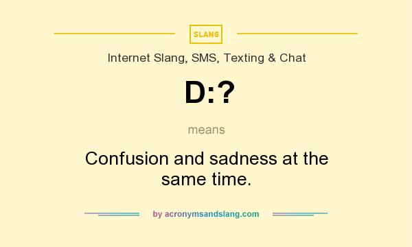 What does D:? mean? It stands for Confusion and sadness at the same time.