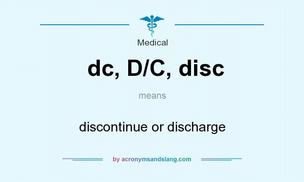 What does dc, D/C, disc mean? It stands for discontinue or discharge